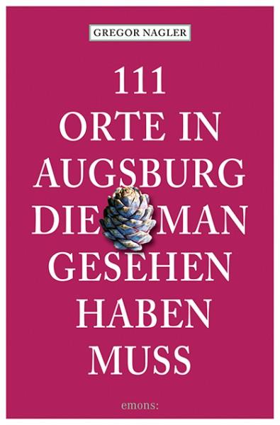 Gregor Nagler - 111 Orte in Augsburg, die man gesehen haben muss