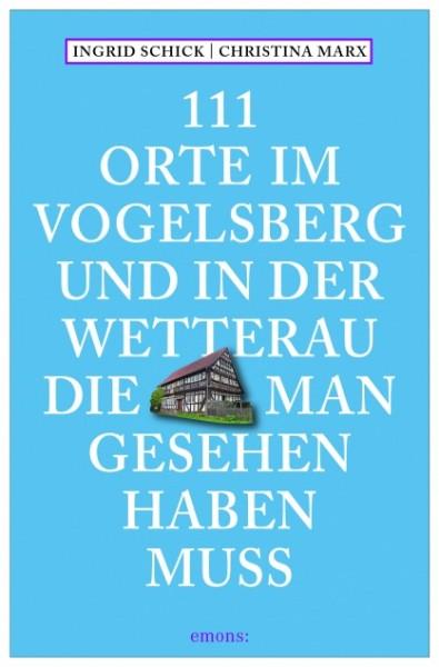 Christina Marx, Ingrid Schick - 111 Orte im Vogelsberg und in der Wetterau, die man gesehen haben mu