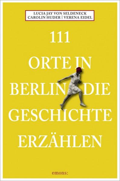 Lucia Jay von Seldeneck, Verena Eidel, Carolin Huder - 111 Orte in Berlin, die Geschichte erzählen