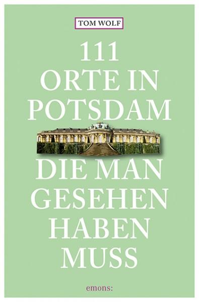 Tom Wolf - 111 Orte in Potsdam, die man gesehen haben muss