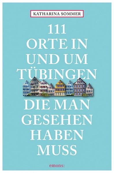 Katharina Sommer - 111 Orte in und um Tübingen, die man gesehen haben muss