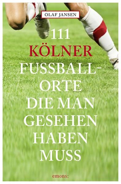 Olaf Jansen - 111 Kölner Fußballorte, die man gesehen haben muss