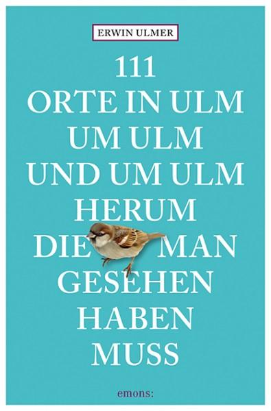 Erwin Ulmer - 111 Orte in Ulm, um Ulm und um Ulm herum, die man gesehen haben muss