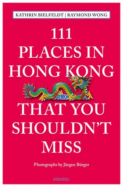 Kathrin Bielfeldt, Raymond Wong, Jürgen Bürger - 111 Places in Hong Kong That You Shouldn't Miss
