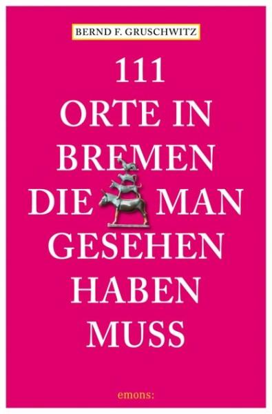 Bernd F. Gruschwitz - 111 Orte in Bremen, die man gesehen haben muss