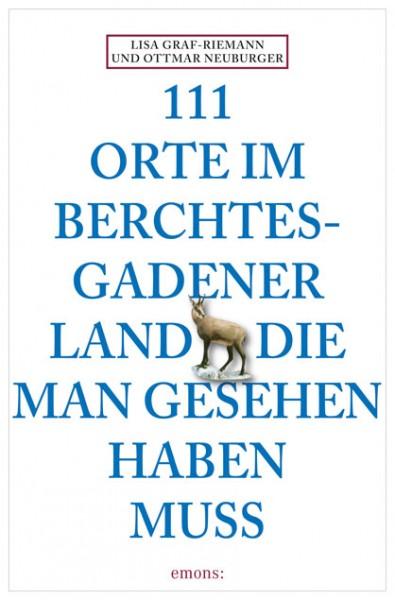 Ottmar Neuburger, Lisa Graf-Riemann - 111 Orte im Berchtesgadener Land, die man gesehen haben muss