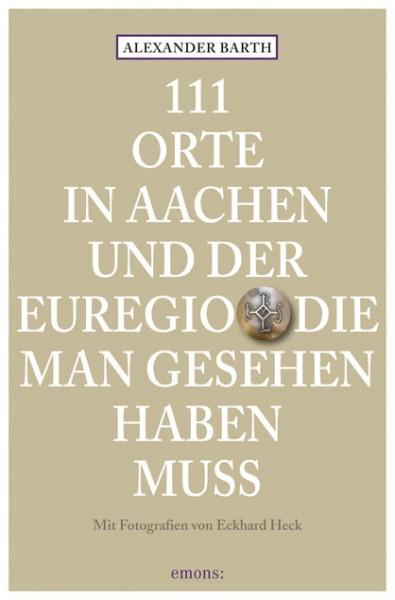 Alexander Barth, Eckhard Heck - 111 Orte in Aachen und der Euregio, die man gesehen haben muss