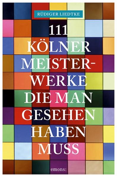Rüdiger Liedtke - 111 Kölner Meisterwerke, die man gesehen haben muss