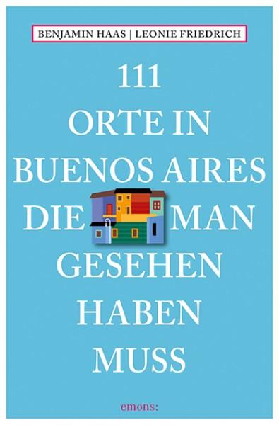 Benjamin Haas, Leonie Friedrich - 111 Orte in Buenos Aires, die man gesehen haben muss