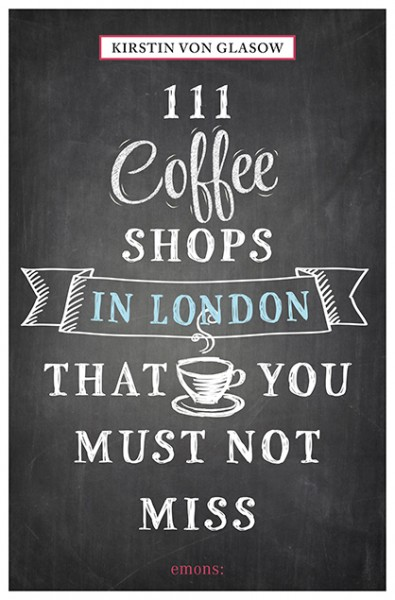 Kirstin von Glasow - 111 Coffeeshops in London That You Must Not Miss